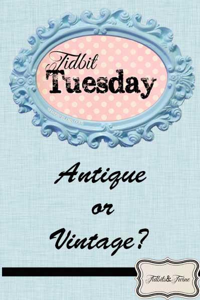 Tidbit Tuesday: Antique vs Vintage
